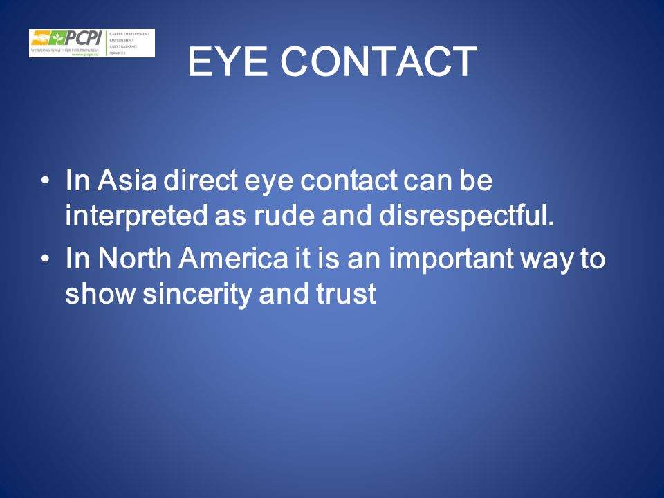 EYE CONTACT In Asia direct eye contact can be interpreted as rude and disrespectful.