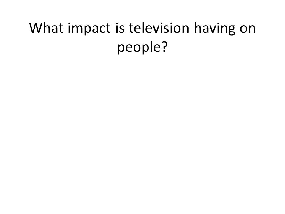 What impact is television having on people