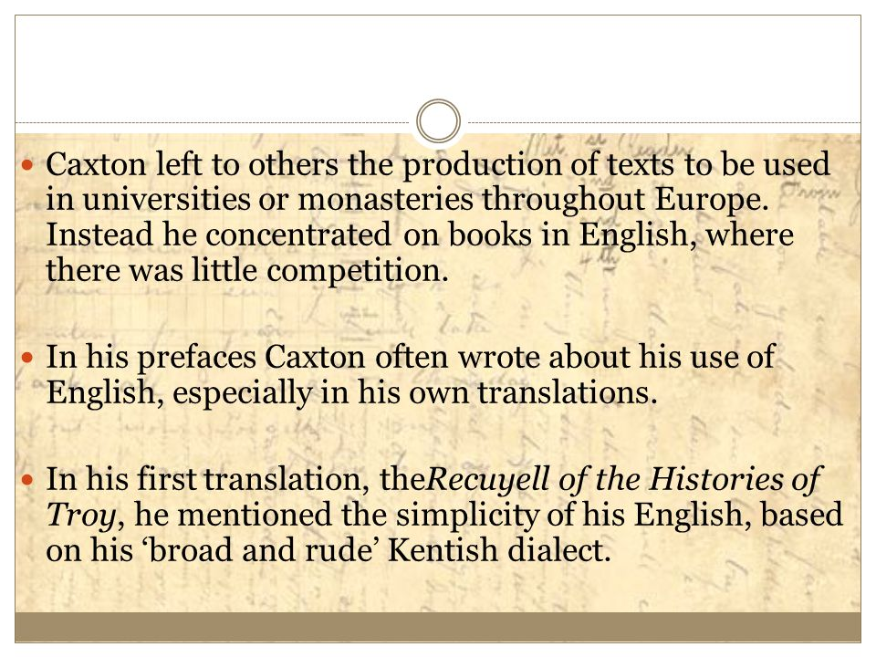 Caxton left to others the production of texts to be used in universities or monasteries throughout Europe. Instead he concentrated on books in English, where there was little competition.