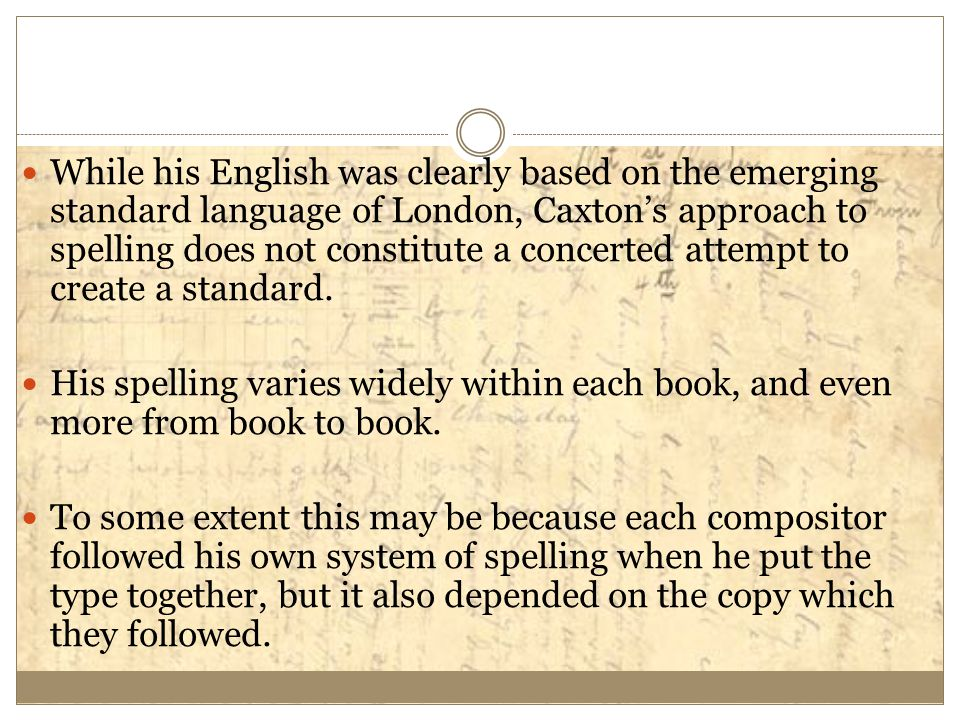 While his English was clearly based on the emerging standard language of London, Caxton's approach to spelling does not constitute a concerted attempt to create a standard.