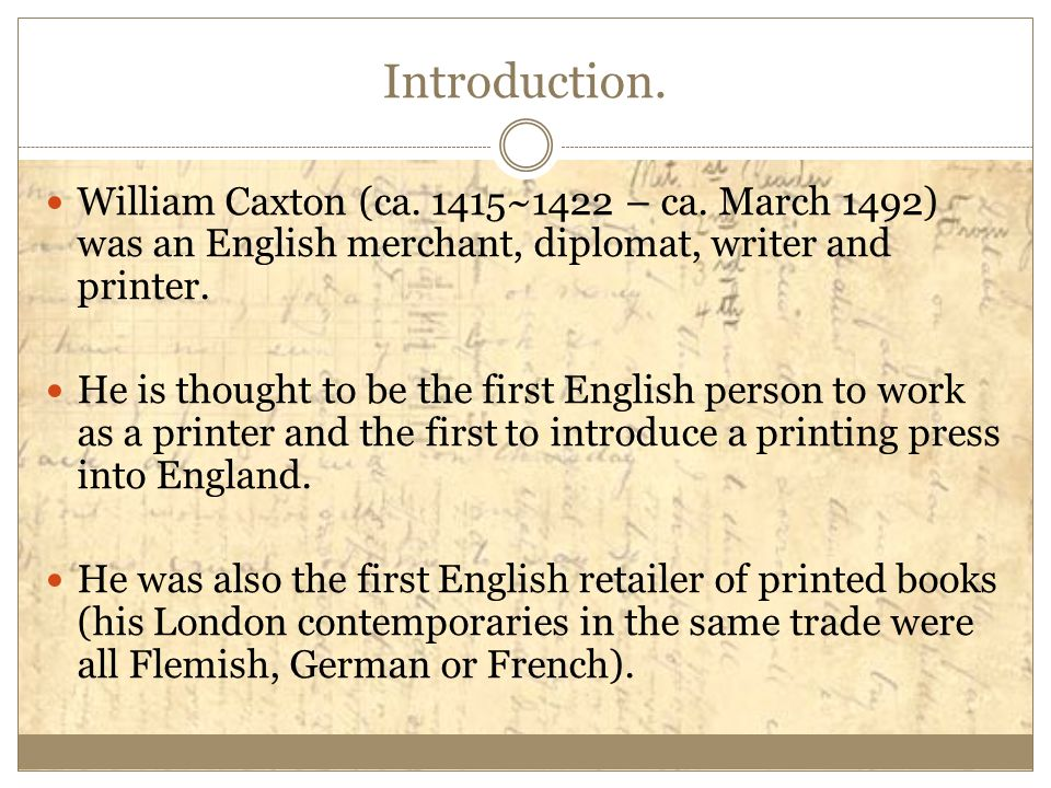 Introduction. William Caxton (ca. 1415~1422 – ca. March 1492) was an English merchant, diplomat, writer and printer.