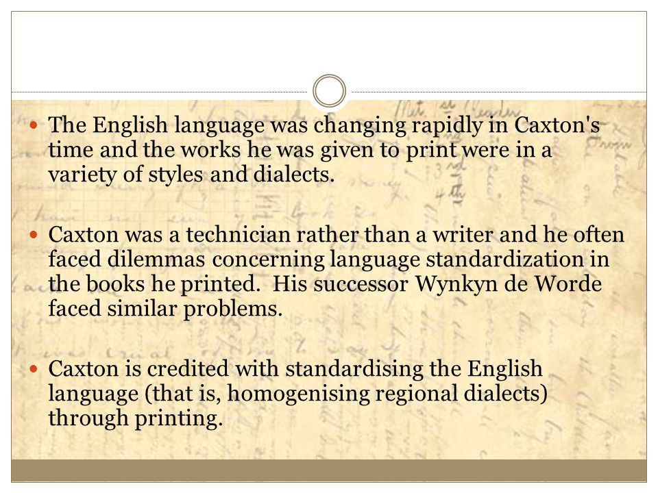 The English language was changing rapidly in Caxton s time and the works he was given to print were in a variety of styles and dialects.