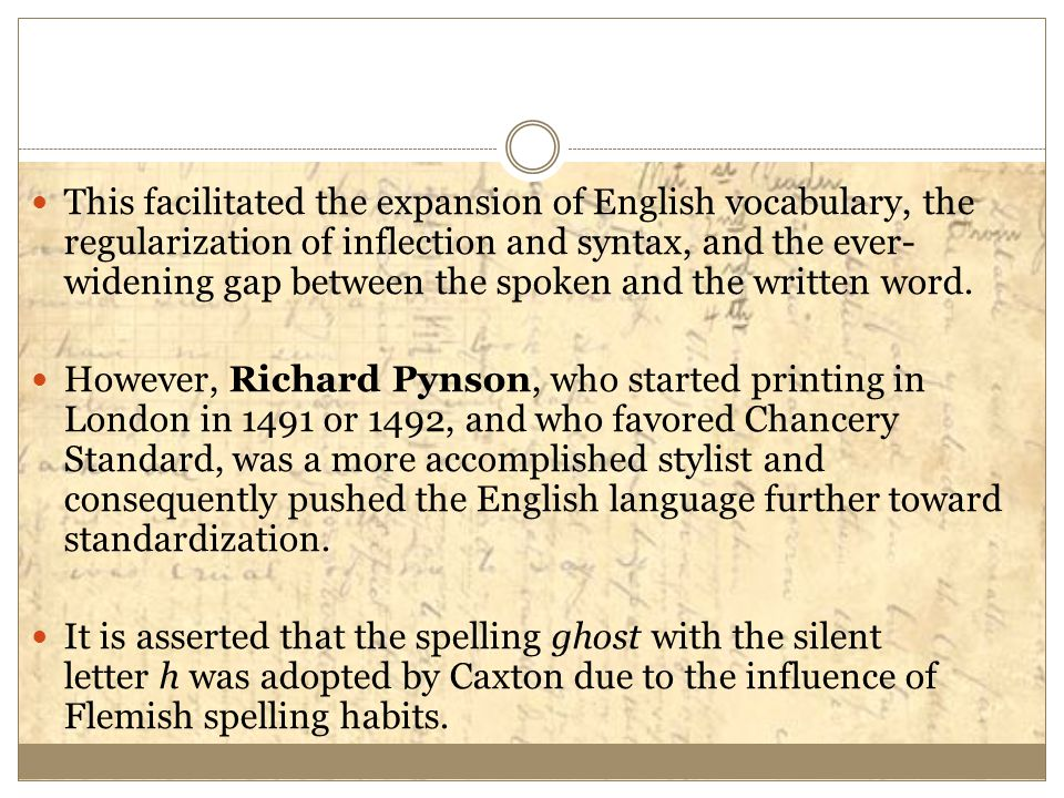 This facilitated the expansion of English vocabulary, the regularization of inflection and syntax, and the ever-widening gap between the spoken and the written word.