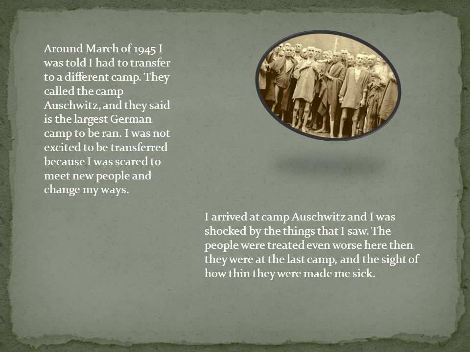 Around March of 1945 I was told I had to transfer to a different camp