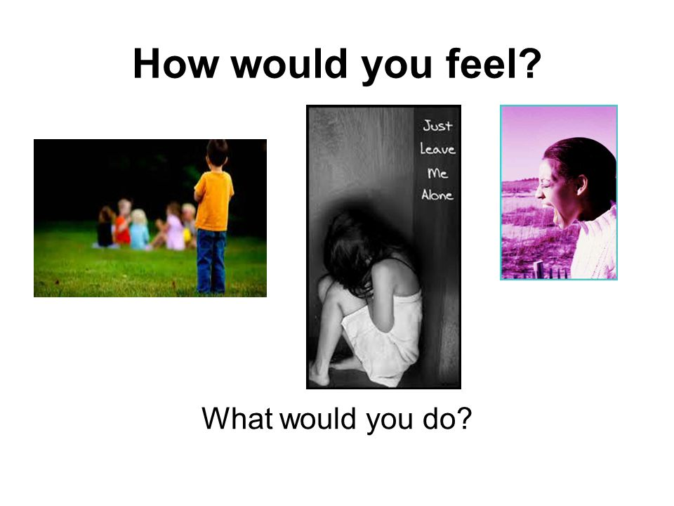 How would you feel What would you do