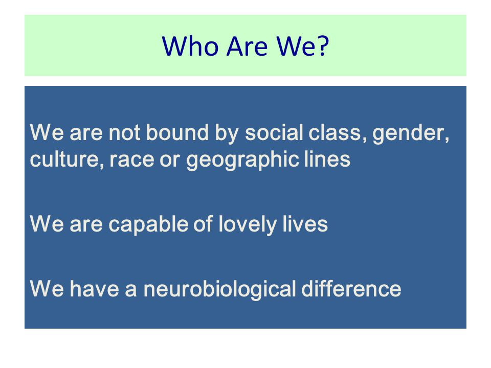Who Are We We are not bound by social class, gender, culture, race or geographic lines. We are capable of lovely lives.