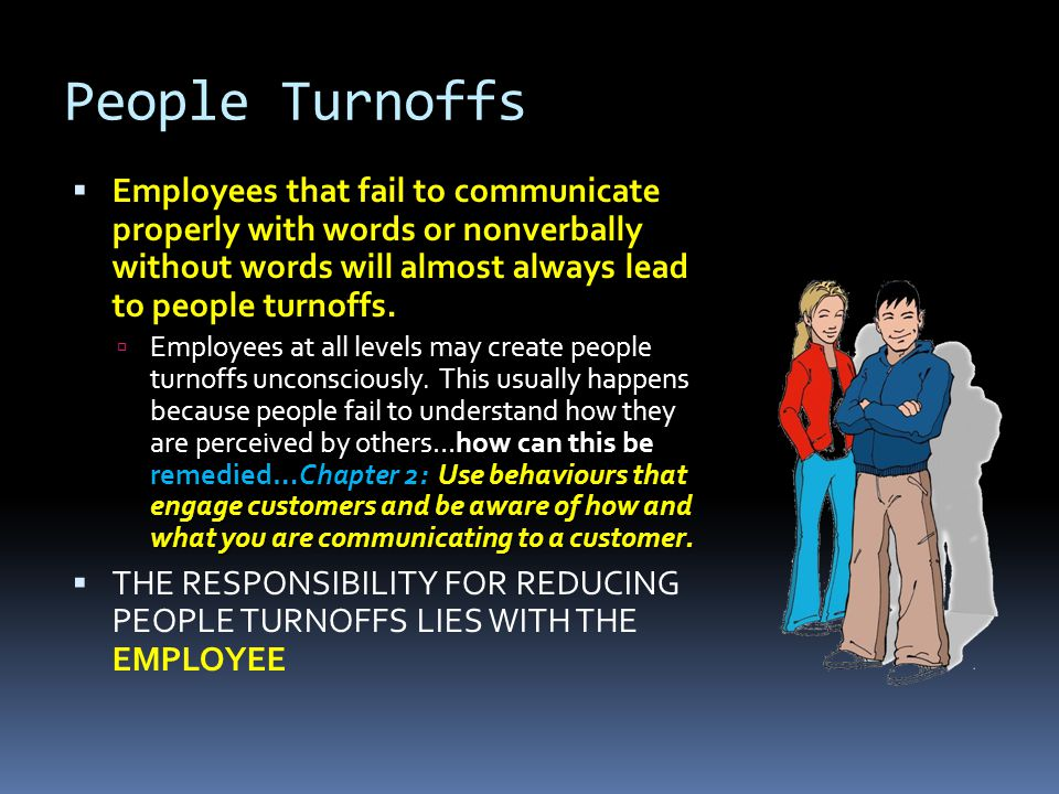 People Turnoffs Employees that fail to communicate properly with words or nonverbally without words will almost always lead to people turnoffs.