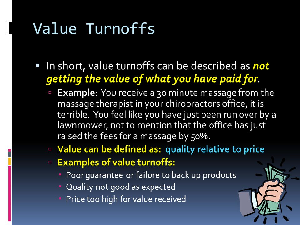 Value Turnoffs In short, value turnoffs can be described as not getting the value of what you have paid for.