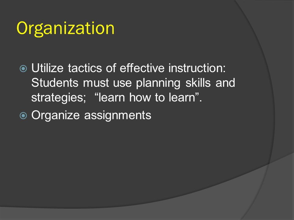 Organization Utilize tactics of effective instruction: Students must use planning skills and strategies; learn how to learn .