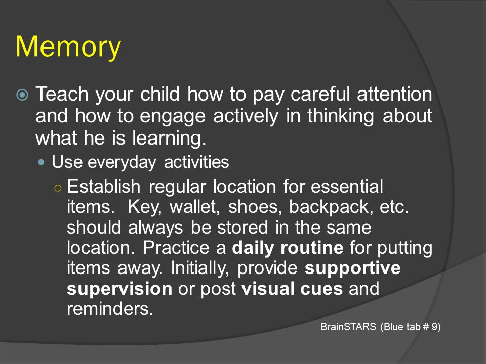 Memory Teach your child how to pay careful attention and how to engage actively in thinking about what he is learning.