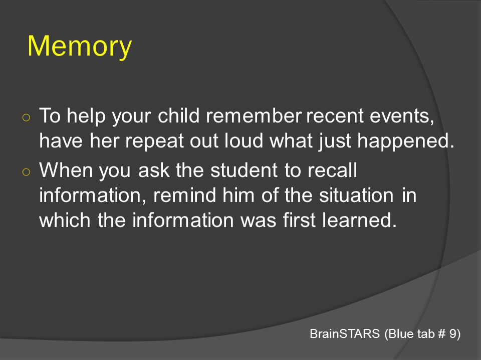 Memory To help your child remember recent events, have her repeat out loud what just happened.