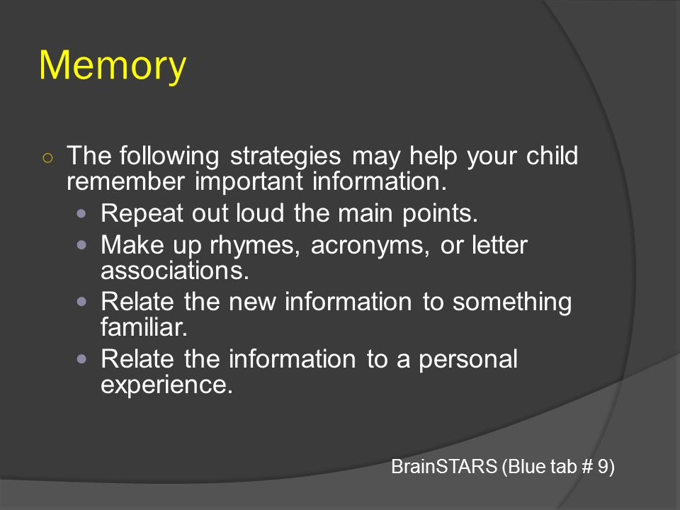 Memory The following strategies may help your child remember important information. Repeat out loud the main points.