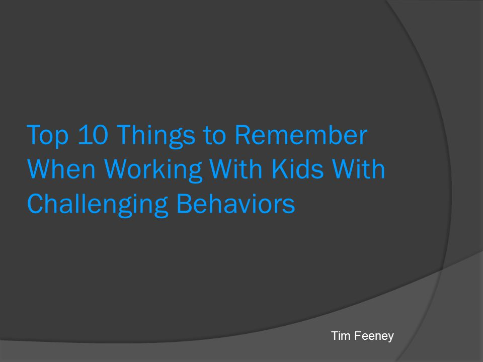 Top 10 Things to Remember When Working With Kids With Challenging Behaviors
