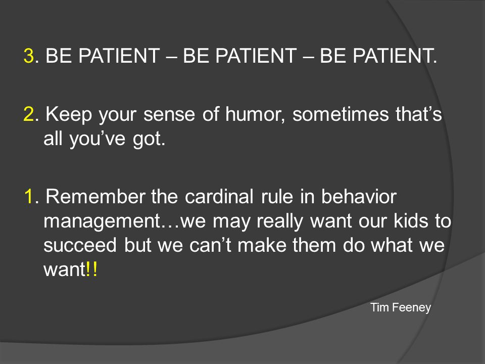 3. BE PATIENT – BE PATIENT – BE PATIENT.