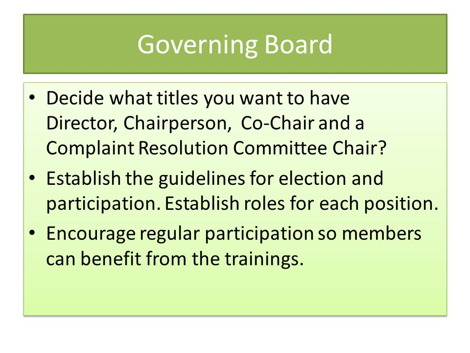 Governing Board Decide what titles you want to have Director, Chairperson, Co-Chair and a Complaint Resolution Committee Chair