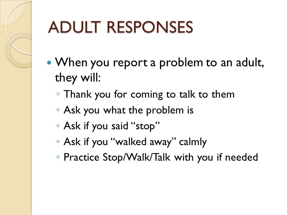 Adult responses When you report a problem to an adult, they will: