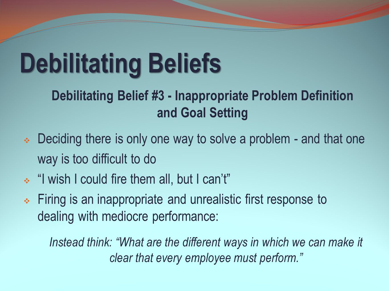 Debilitating Beliefs Debilitating Belief #3 - Inappropriate Problem Definition and Goal Setting.
