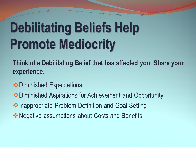 Debilitating Beliefs Help Promote Mediocrity