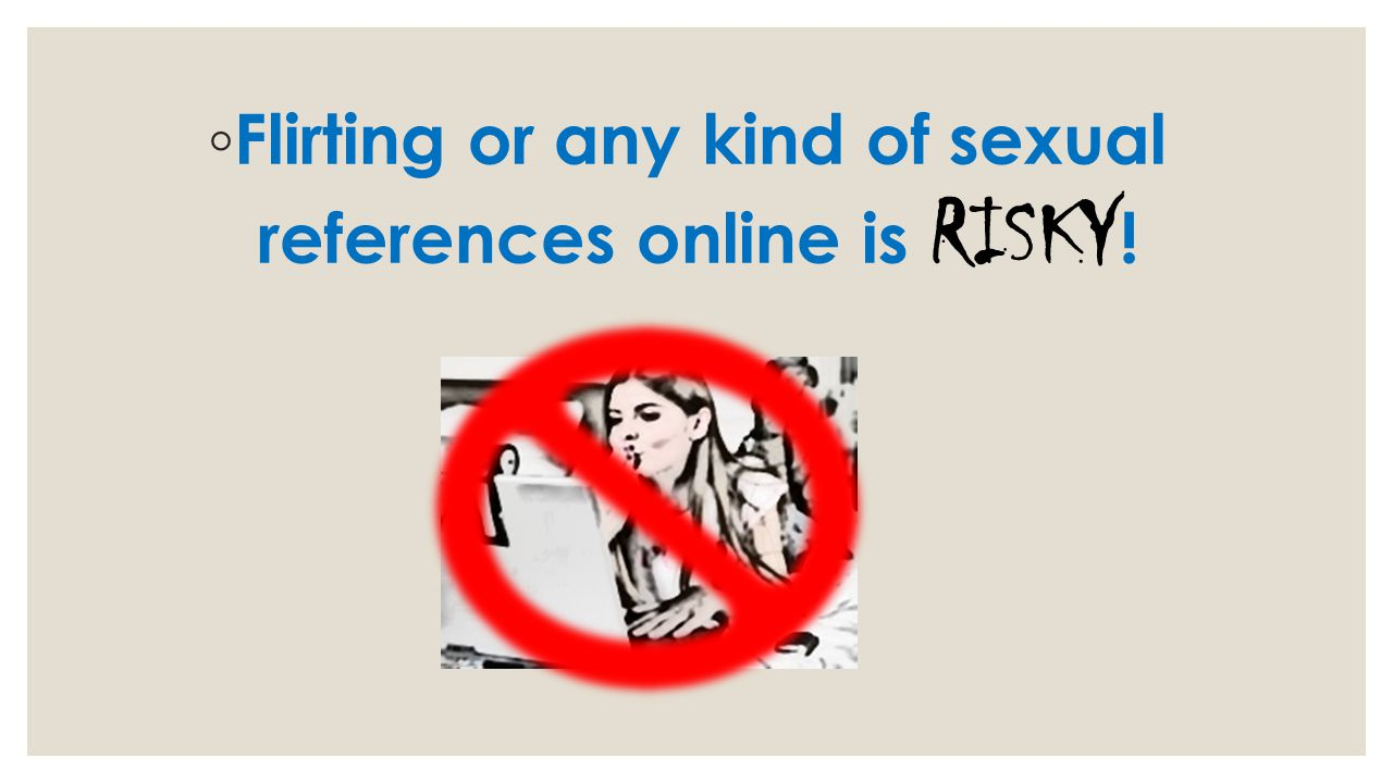 Flirting or any kind of sexual references online is RISKY!