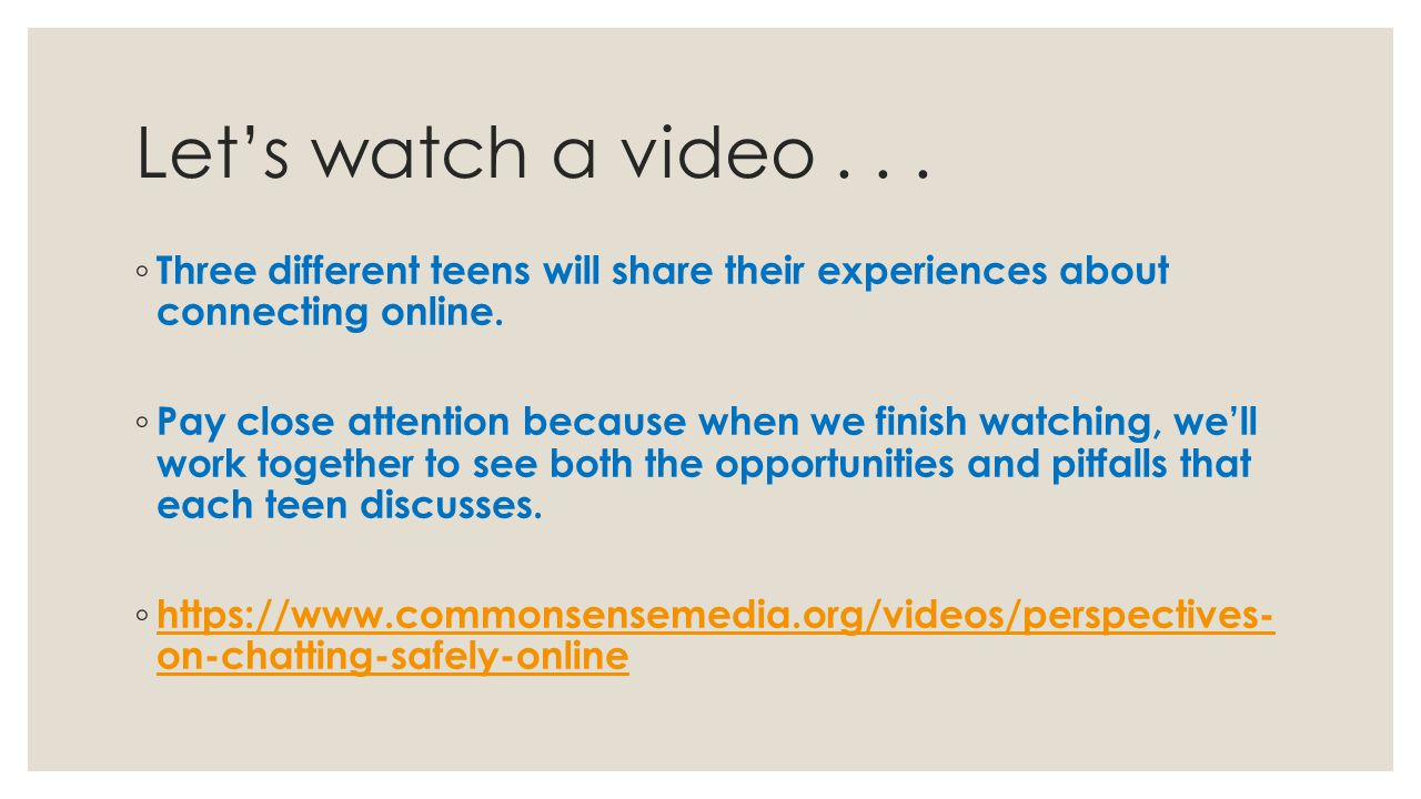 Let's watch a video Three different teens will share their experiences about connecting online.