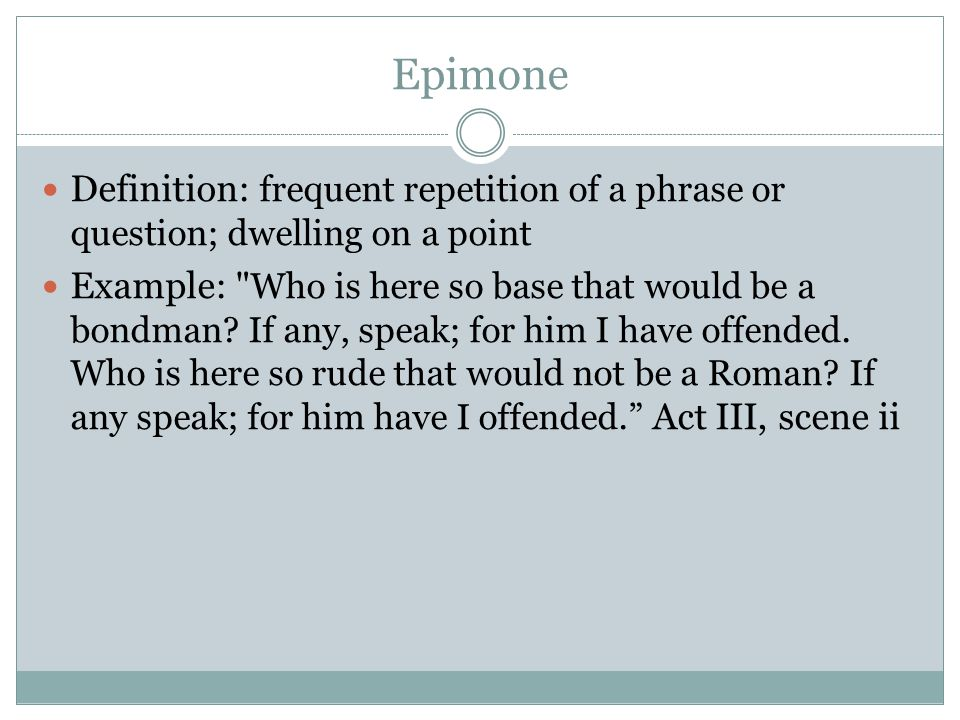 Epimone Definition: frequent repetition of a phrase or question; dwelling on a point.