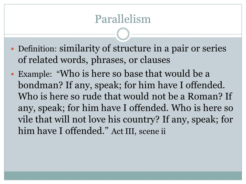 Parallelism Definition: similarity of structure in a pair or series of related words, phrases, or clauses.