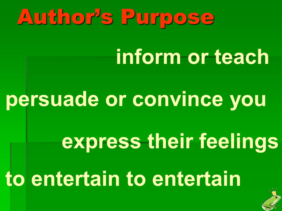 Author's Purpose inform or teach. persuade or convince you.