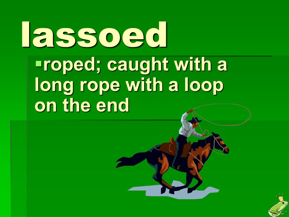 roped; caught with a long rope with a loop on the end