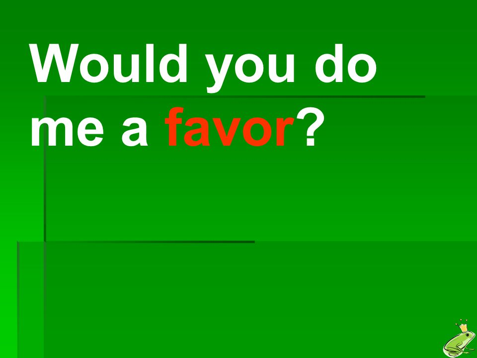 Would you do me a favor