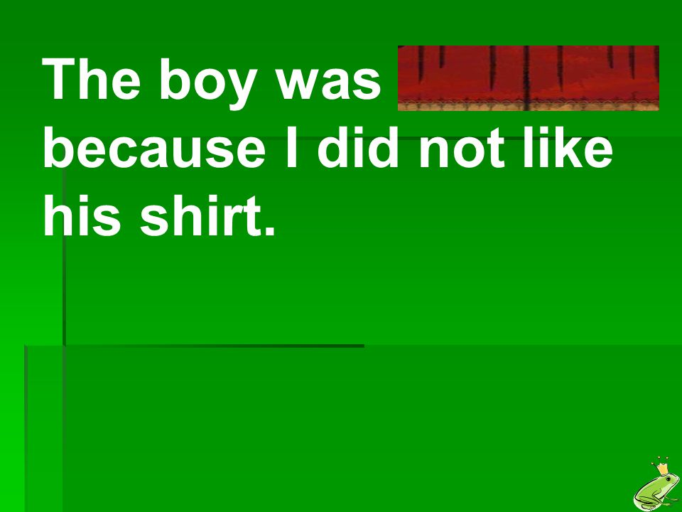 The boy was offended because I did not like his shirt.