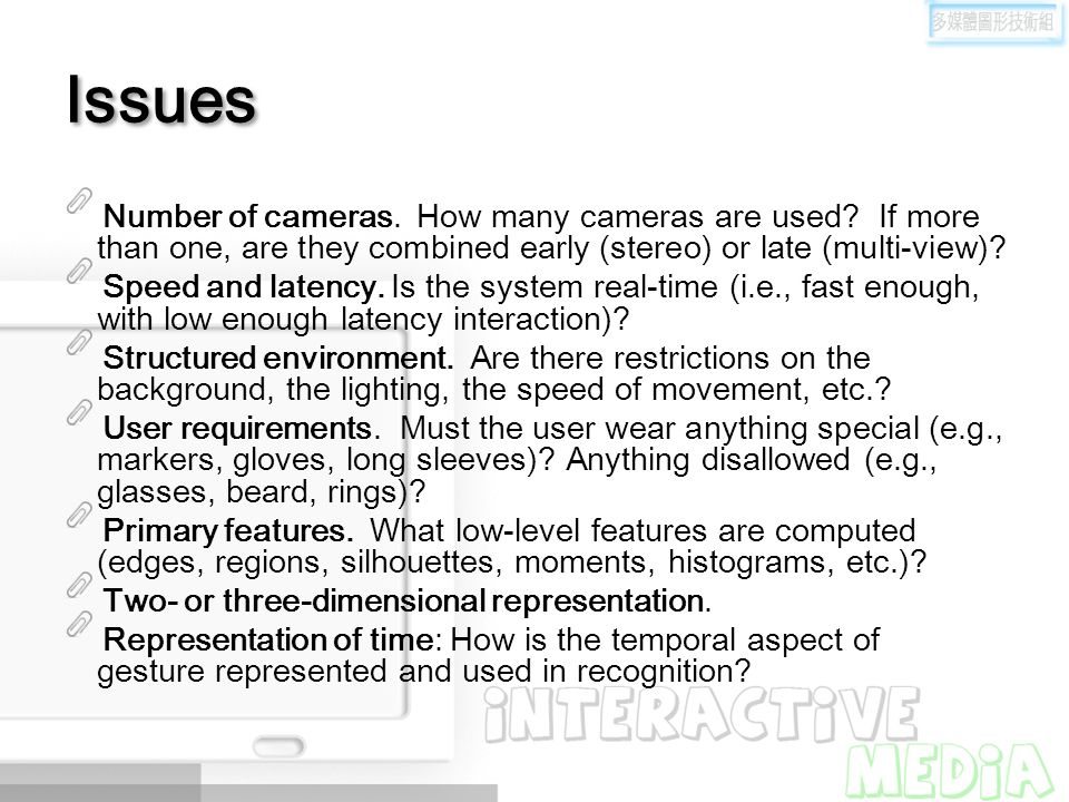 Issues Number of cameras. How many cameras are used If more than one, are they combined early (stereo) or late (multi-view)