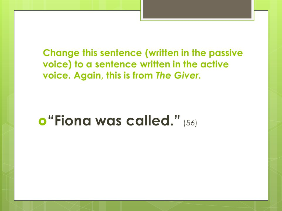 Change this sentence (written in the passive voice) to a sentence written in the active voice. Again, this is from The Giver.