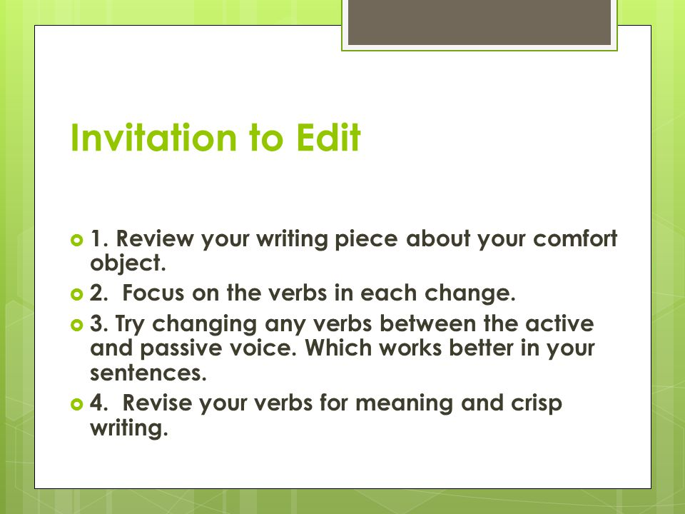 Invitation to Edit 1. Review your writing piece about your comfort object. 2. Focus on the verbs in each change.