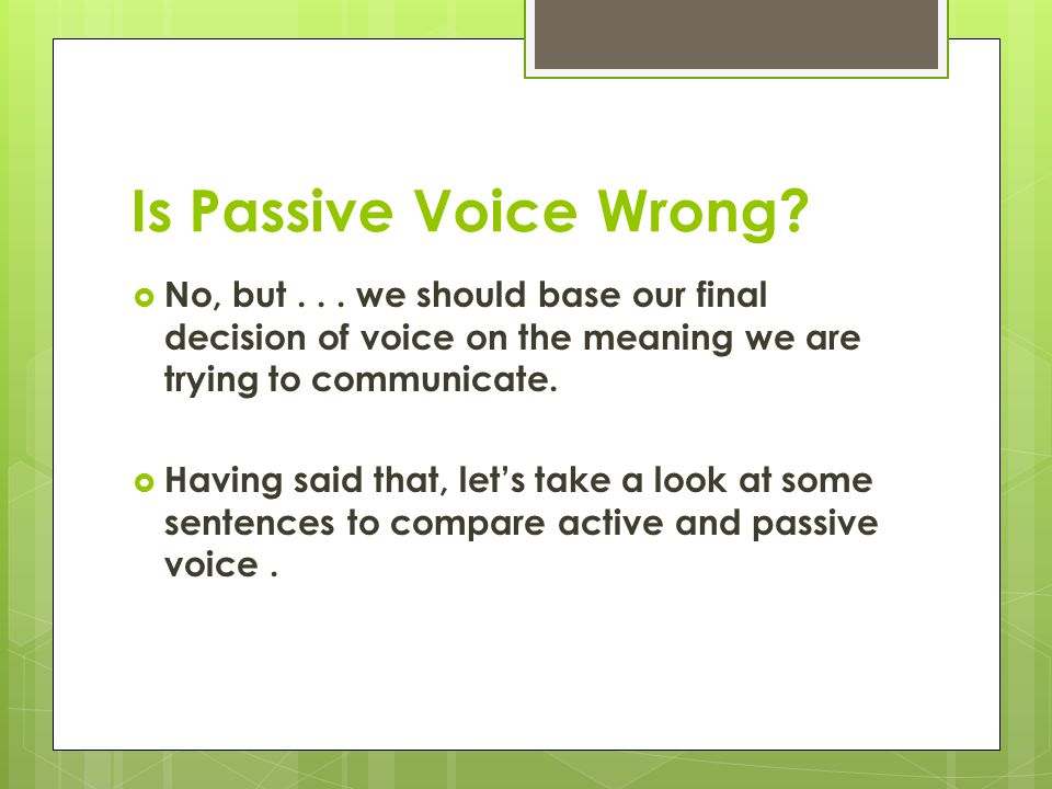 Is Passive Voice Wrong No, but . . . we should base our final decision of voice on the meaning we are trying to communicate.