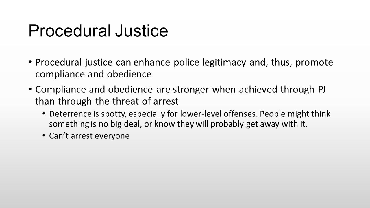 Procedural Justice Procedural justice can enhance police legitimacy and, thus, promote compliance and obedience.