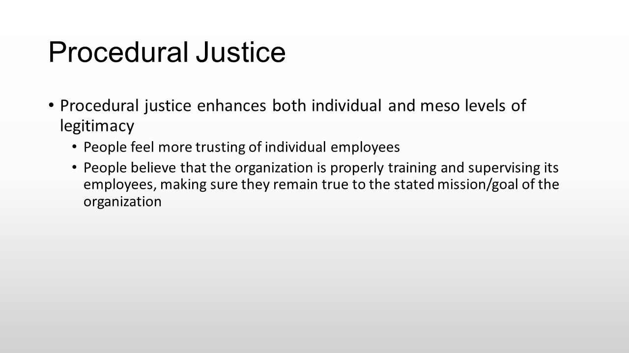 Procedural Justice Procedural justice enhances both individual and meso levels of legitimacy. People feel more trusting of individual employees.