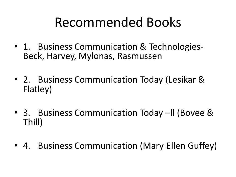 Recommended Books 1. Business Communication & Technologies-Beck, Harvey, Mylonas, Rasmussen. 2. Business Communication Today (Lesikar & Flatley)
