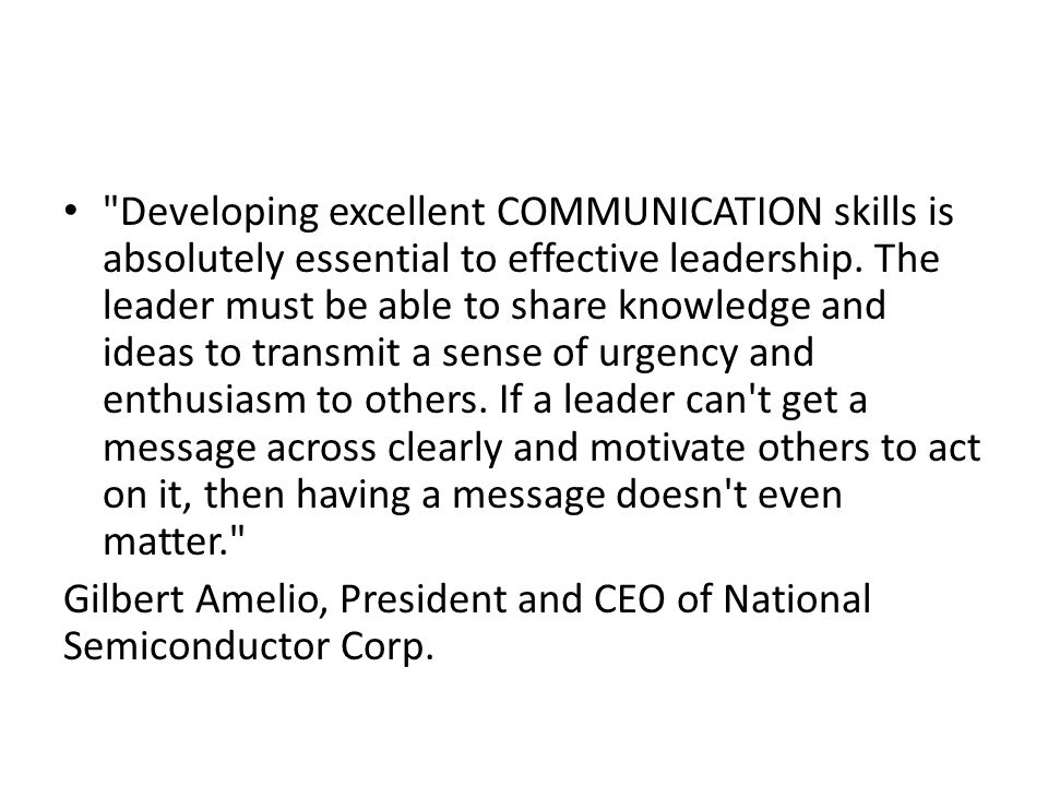 Developing excellent COMMUNICATION skills is absolutely essential to effective leadership. The leader must be able to share knowledge and ideas to transmit a sense of urgency and enthusiasm to others. If a leader can t get a message across clearly and motivate others to act on it, then having a message doesn t even matter.