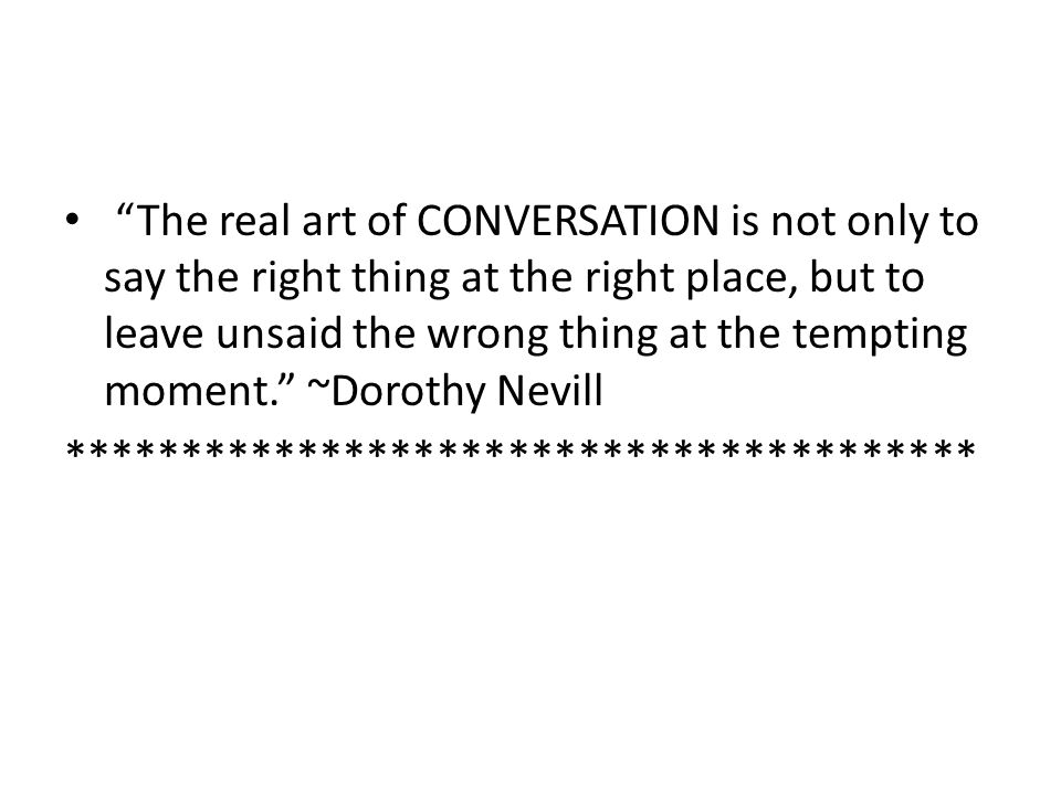 The real art of CONVERSATION is not only to say the right thing at the right place, but to leave unsaid the wrong thing at the tempting moment. ~Dorothy Nevill