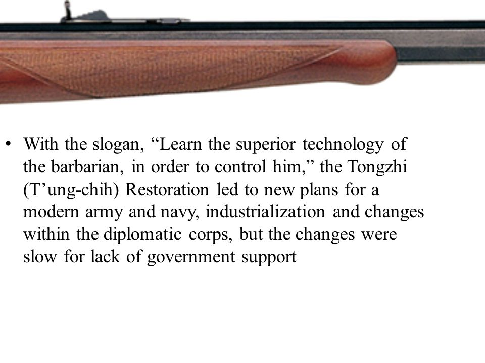 With the slogan, Learn the superior technology of the barbarian, in order to control him, the Tongzhi (T'ung-chih) Restoration led to new plans for a modern army and navy, industrialization and changes within the diplomatic corps, but the changes were slow for lack of government support