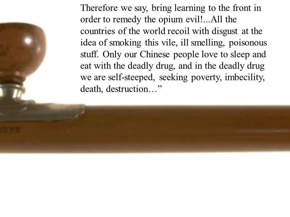 Therefore we say, bring learning to the front in order to remedy the opium evil!...All the countries of the world recoil with disgust at the idea of smoking this vile, ill smelling, poisonous stuff.