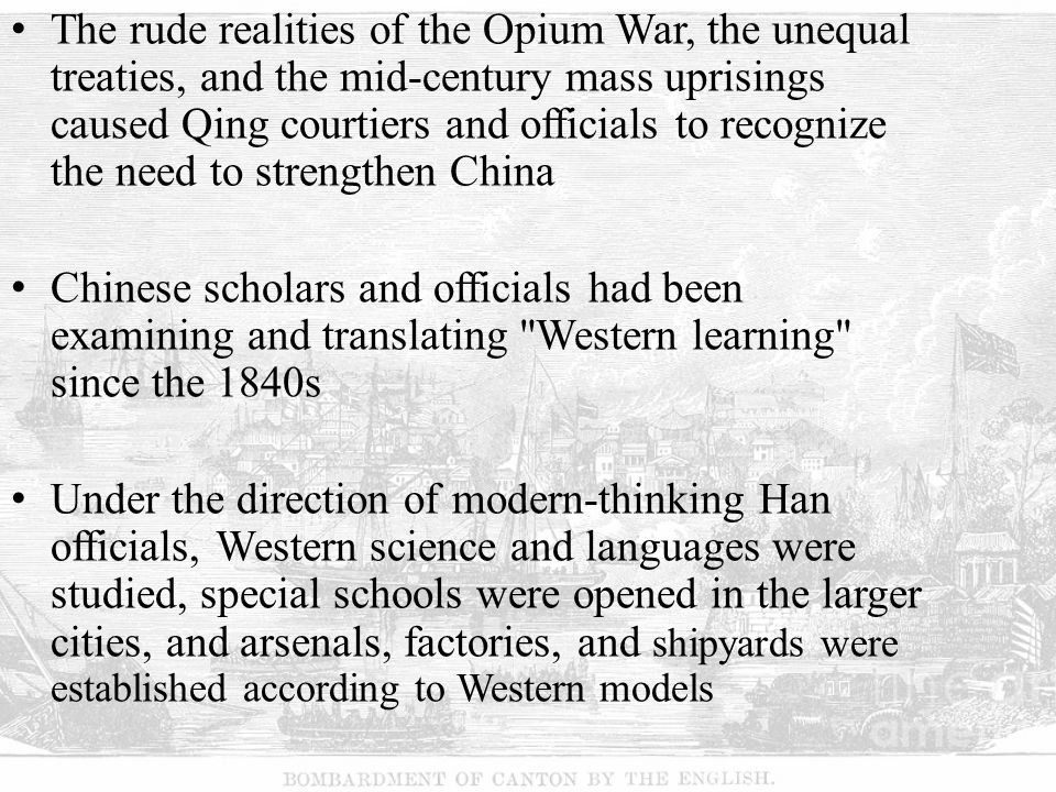 The rude realities of the Opium War, the unequal treaties, and the mid-century mass uprisings caused Qing courtiers and officials to recognize the need to strengthen China