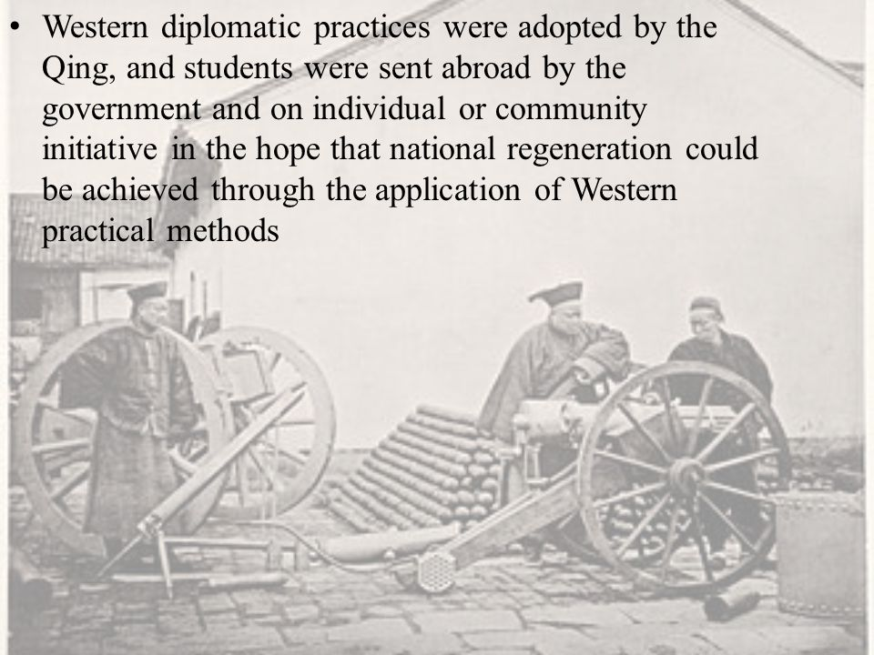 Western diplomatic practices were adopted by the Qing, and students were sent abroad by the government and on individual or community initiative in the hope that national regeneration could be achieved through the application of Western practical methods