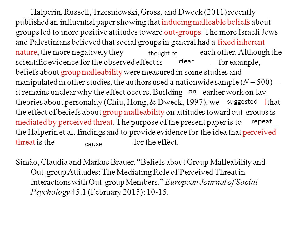 Halperin, Russell, Trzesniewski, Gross, and Dweck (2011) recently published an influential paper showing that inducing malleable beliefs about groups led to more positive attitudes toward out-groups. The more Israeli Jews and Palestinians believed that social groups in general had a fixed inherent nature, the more negatively they were disposed toward each other. Although the scientific evidence for the observed effect is unambiguous—for example, beliefs about group malleability were measured in some studies and manipulated in other studies, the authors used a nationwide sample (N = 500)—it remains unclear why the effect occurs. Building upon earlier work on lay theories about personality (Chiu, Hong, & Dweck, 1997), we hypothesized that the effect of beliefs about group malleability on attitudes toward out-groups is mediated by perceived threat. The purpose of the present paper is to replicate the Halperin et al. findings and to provide evidence for the idea that perceived threat is the generating mechanism for the effect.