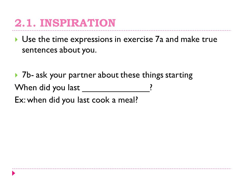 2.1. INSPIRATION Use the time expressions in exercise 7a and make true sentences about you. 7b- ask your partner about these things starting.