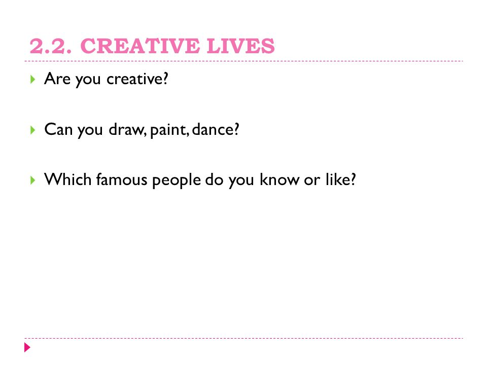 2.2. CREATIVE LIVES Are you creative Can you draw, paint, dance
