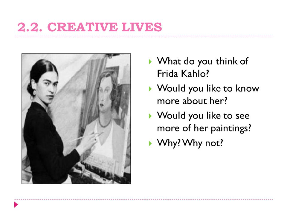2.2. CREATIVE LIVES What do you think of Frida Kahlo