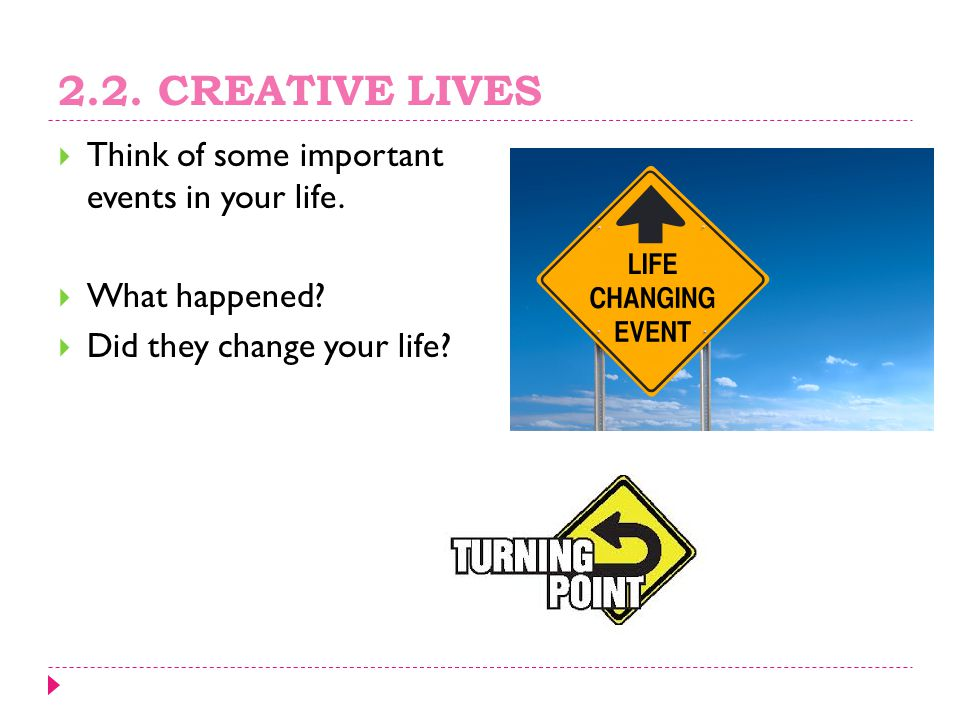 2.2. CREATIVE LIVES Think of some important events in your life.