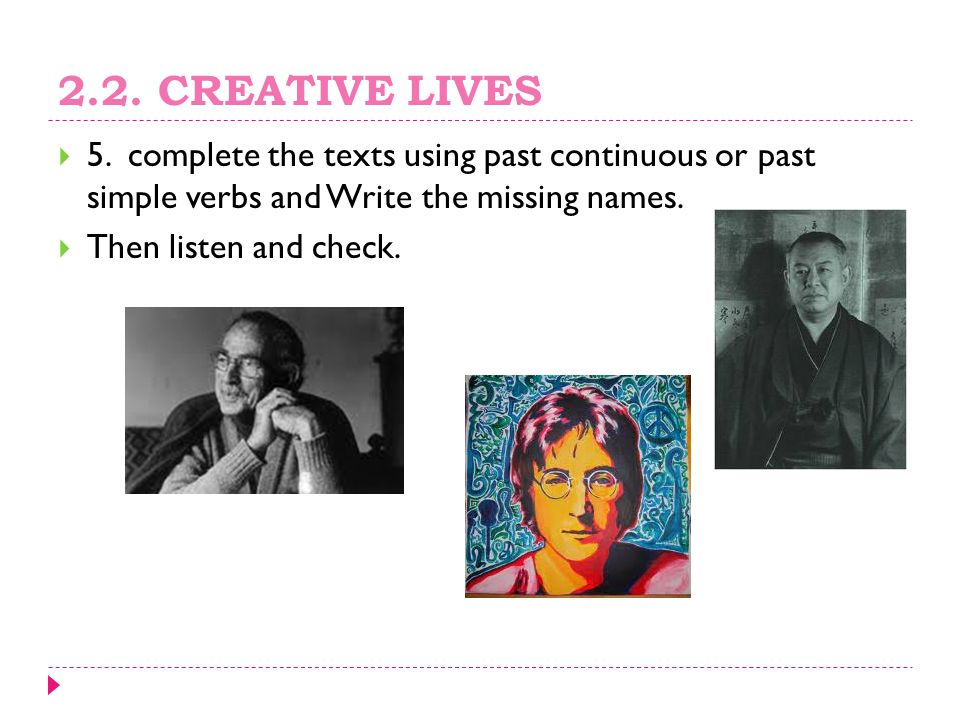 2.2. CREATIVE LIVES 5. complete the texts using past continuous or past simple verbs and Write the missing names.