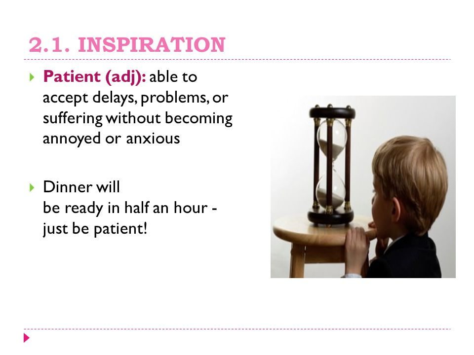 2.1. INSPIRATION Patient (adj): able to accept delays, problems, or suffering without becoming annoyed or anxious.